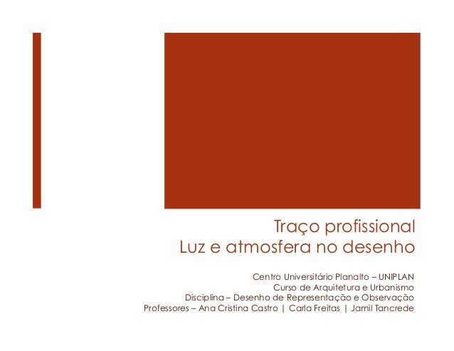 Traço profissional Luz e atmosfera no desenho Centro Universitário Planalto – UNIPLAN Curso de Arquitetura e Urbanismo Dis...