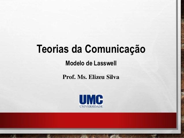 Teorias da Comunicação Modelo de Lasswell Prof. Ms. Elizeu Silva