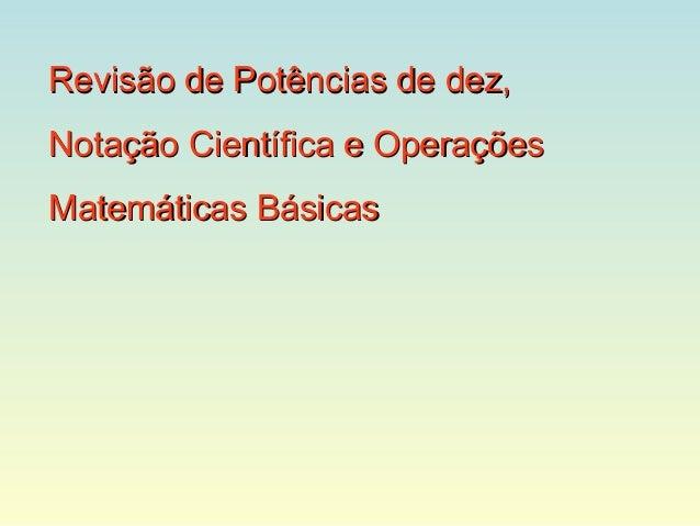 Revisão de Potências de dez,Notação Científica e OperaçõesMatemáticas Básicas