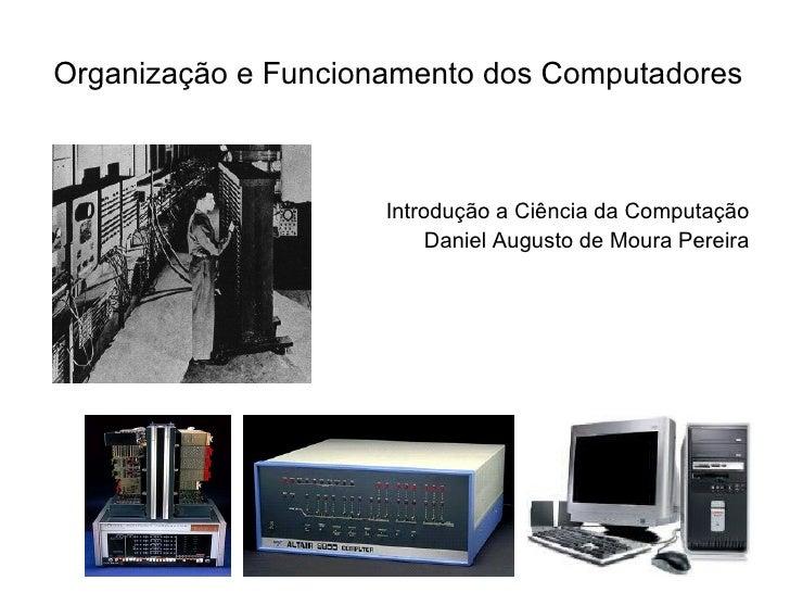 Organização e Funcionamento dos Computadores <ul><li>Introdução a Ciência da Computação </li></ul><ul><li>Daniel Augusto d...