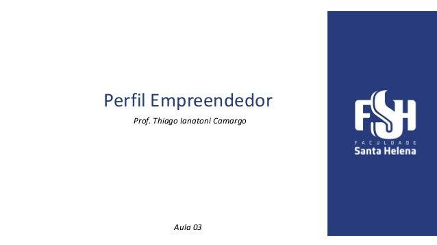 Perfil Empreendedor Prof. Thiago Ianatoni Camargo Aula 03