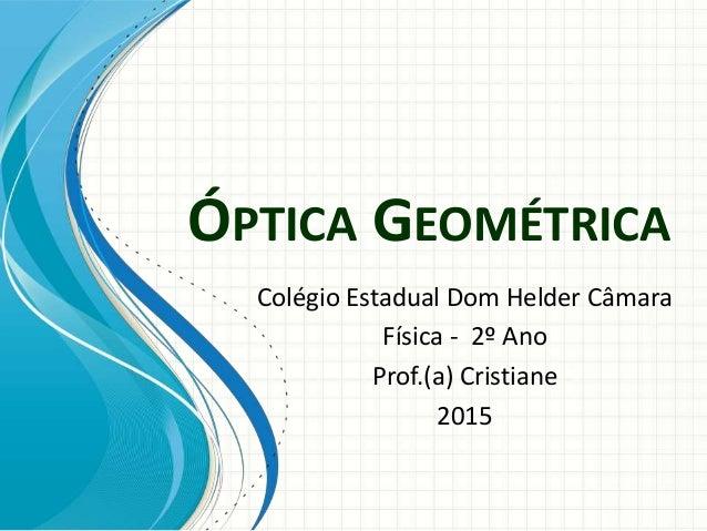 ÓPTICA GEOMÉTRICA Colégio Estadual Dom Helder Câmara Física - 2º Ano Prof.(a) Cristiane 2015