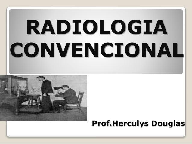 RADIOLOGIA CONVENCIONAL Prof.Herculys Douglas