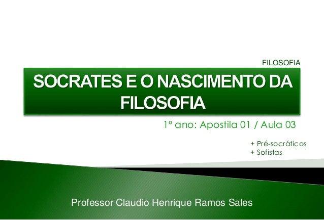 1º ano: Apostila 01 / Aula 03 Professor Claudio Henrique Ramos Sales FILOSOFIA + Pré-socráticos + Sofistas