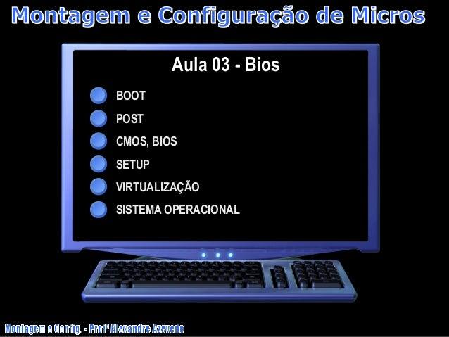 Aula 03 - Bios BOOT POST CMOS, BIOS SETUP VIRTUALIZAÇÃO SISTEMA OPERACIONAL