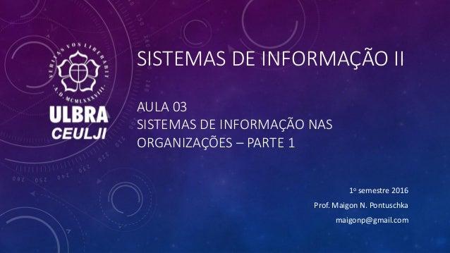 SISTEMAS DE INFORMAÇÃO II AULA 03 SISTEMAS DE INFORMAÇÃO NAS ORGANIZAÇÕES – PARTE 1 1o semestre 2016 Prof. Maigon N. Pontu...
