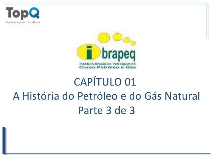 CAPÍTULO 01 <br />A História do Petróleo e do Gás Natural<br />Parte 3 de 3<br />