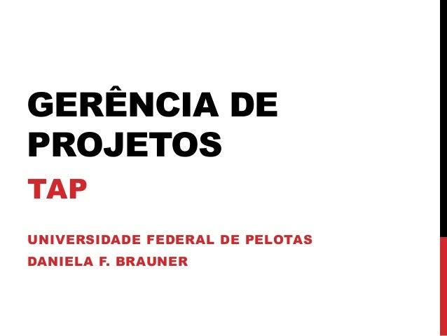 GERÊNCIA DE PROJETOS TAP UNIVERSIDADE FEDERAL DE PELOTAS DANIELA F. BRAUNER