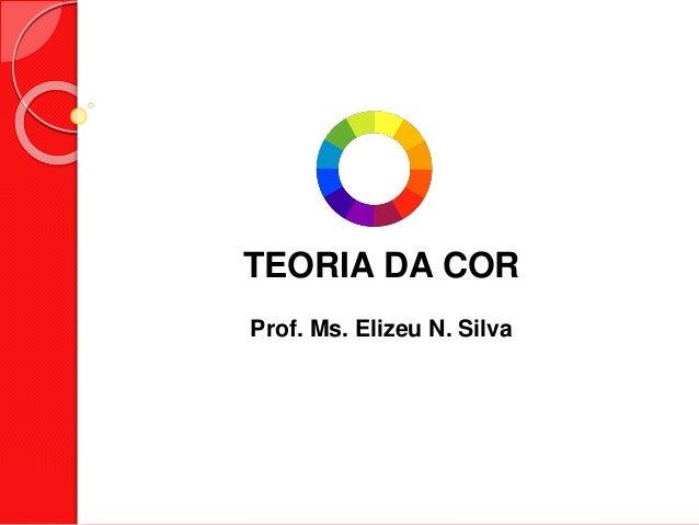 TEORIA DA COR Prof. Ms. Elizeu N. Silva