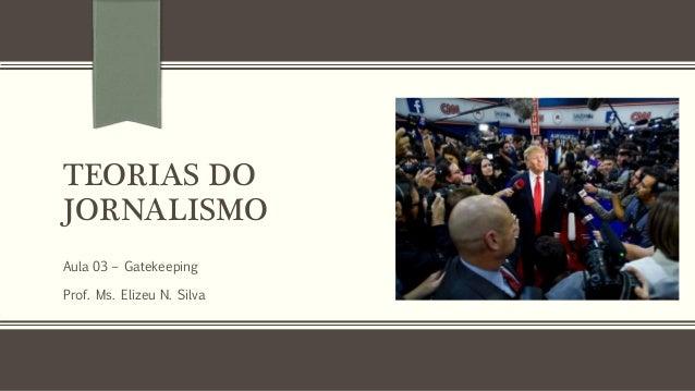TEORIAS DO JORNALISMO Aula 03 – Gatekeeping Prof. Ms. Elizeu N. Silva