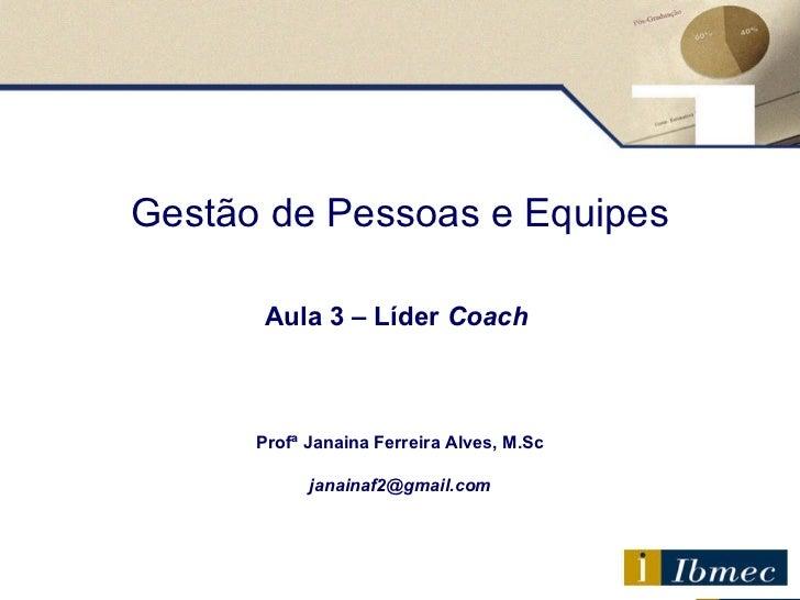 Gestão de Pessoas e Equipes Aula 3  – Líder  Coach   Profª Janaina Ferreira Alves, M.Sc [email_address]