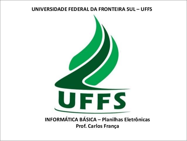 UNIVERSIDADE FEDERAL DA FRONTEIRA SUL – UFFS  INFORMÁTICA BÁSICA – Planilhas Eletrônicas Prof. Carlos França