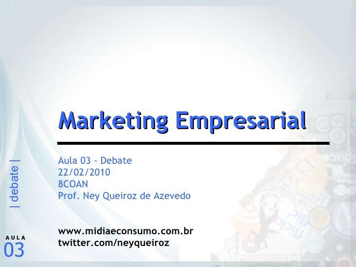 Aula 03 - Debate 22/02/2010 8COAN Prof. Ney Queiroz de Azevedo www.midiaeconsumo.com.br twitter.com/neyqueiroz Marketing E...