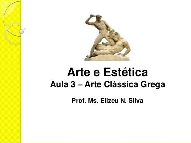 Arte e EstéticaAula 3 – Arte Clássica Grega     Prof. Ms. Elizeu N. Silva