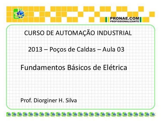 CURSO DE AUTOMAÇÃO INDUSTRIAL   2013 – Poços de Caldas – Aula 03Fundamentos Básicos de ElétricaProf. Diorginer H. Silva