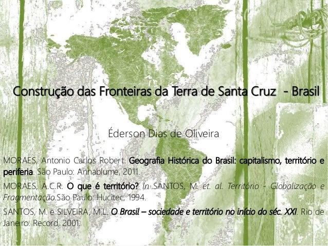 Construção das Fronteiras da Terra de Santa Cruz - Brasil Éderson Dias de Oliveira MORAES, Antonio Carlos Robert. Geografi...