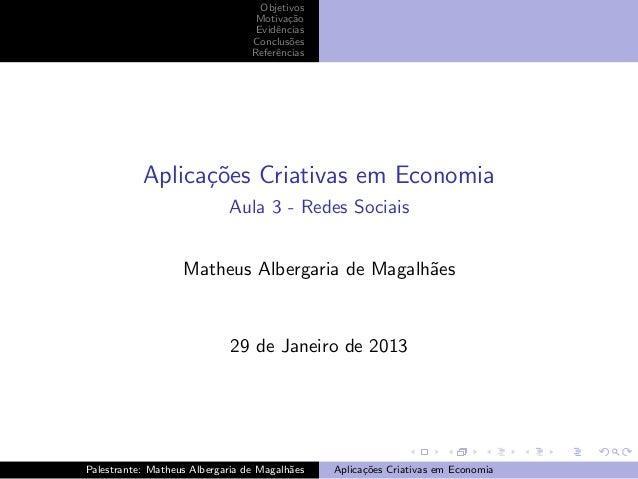 Objetivos Motiva¸˜o ca Evidˆncias e Conclus˜es o Referˆncias e  Aplica¸oes Criativas em Economia c˜ Aula 3 - Redes Sociais...