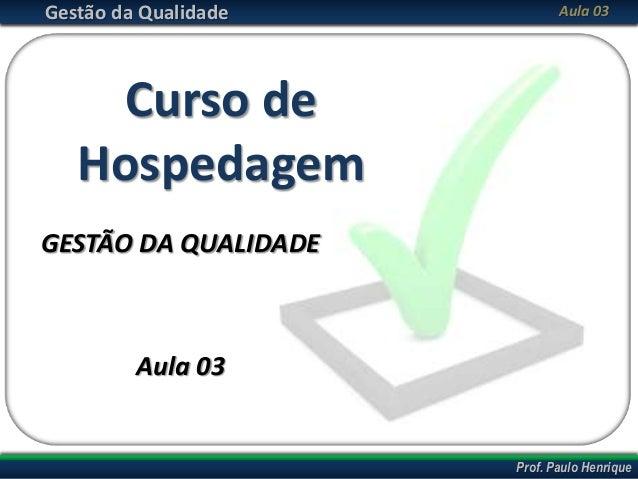 Prof. Cláudio PinaAbril/2013 Prof. Paulo Henrique Gestão da Qualidade Aula 03 Curso de Hospedagem GESTÃO DA QUALIDADE Aula...