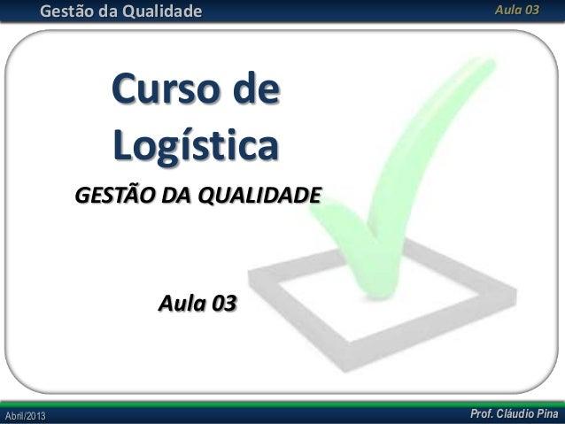 Gestão da Qualidade  Aula 03  Curso de Logística GESTÃO DA QUALIDADE  Aula 03  Abril/2013  Prof. Cláudio Pina