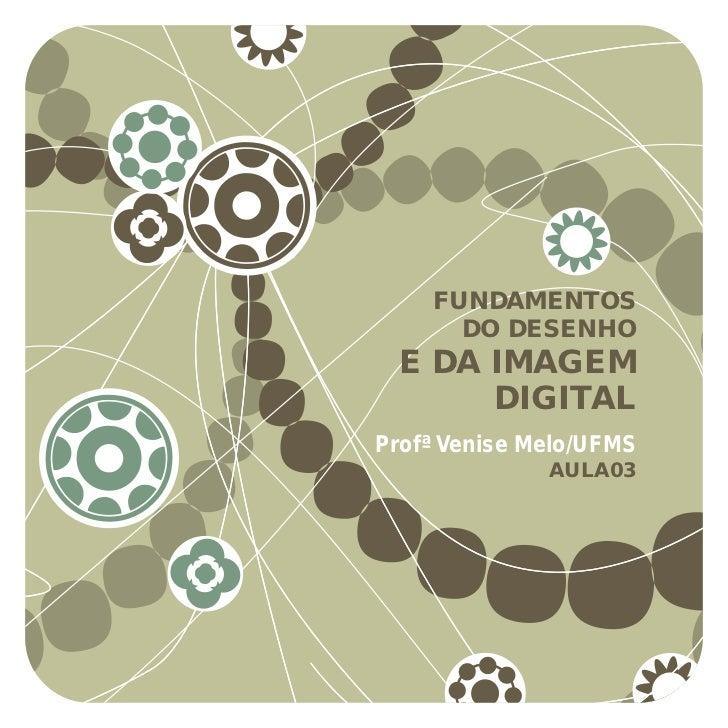 FUNDAMENTOS      DO DESENHO E DA IMAGEM      DIGITALProfª Venise Melo/UFMS              AULA03