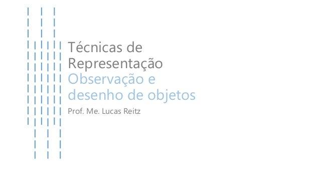 Técnicas de Representação Observação e desenho de objetos Prof. Me. Lucas Reitz