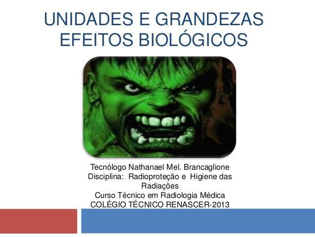 UNIDADES E GRANDEZAS EFEITOS BIOLÓGICOS  Tecnólogo Nathanael Mel. Brancaglione Disciplina: Radioproteção e Higiene das Rad...