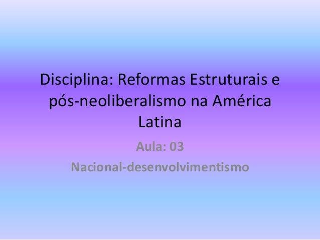 Disciplina: Reformas Estruturais e pós-neoliberalismo na América               Latina              Aula: 03    Nacional-de...