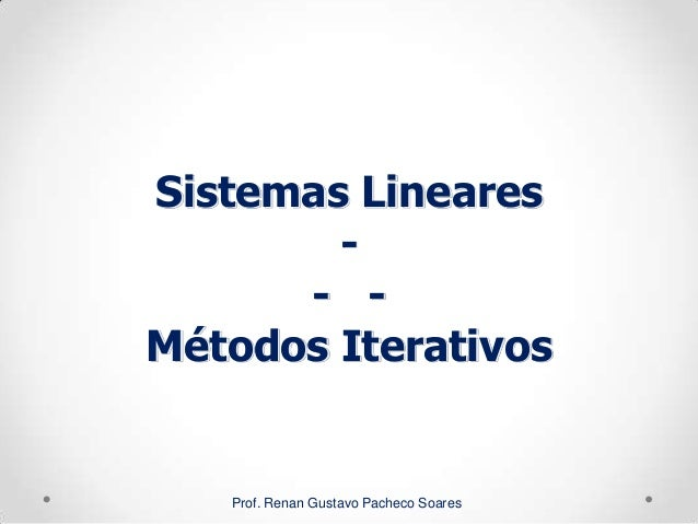 Sistemas Lineares - - - Métodos Iterativos Prof. Renan Gustavo Pacheco Soares