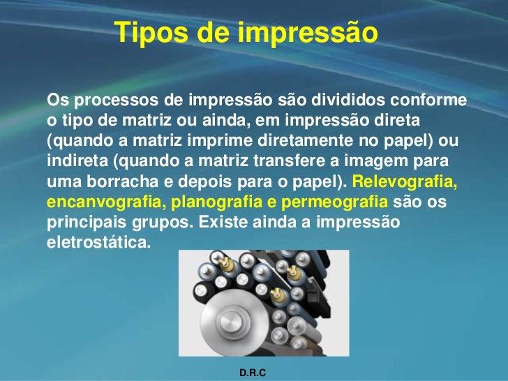 Tipos de impressão  Os processos de impressão são divididos conforme o tipo de matriz ou ainda, em impressão direta (quand...