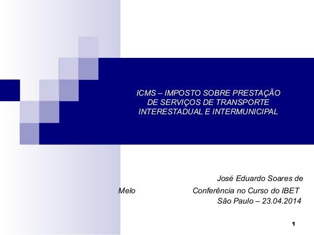1 ICMS – IMPOSTO SOBRE PRESTAÇÃO DE SERVIÇOS DE TRANSPORTE INTERESTADUAL E INTERMUNICIPAL José Eduardo Soares de Melo Conf...