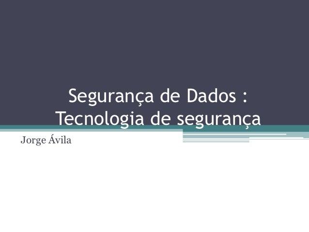 Segurança de Dados :       Tecnologia de segurançaJorge Ávila
