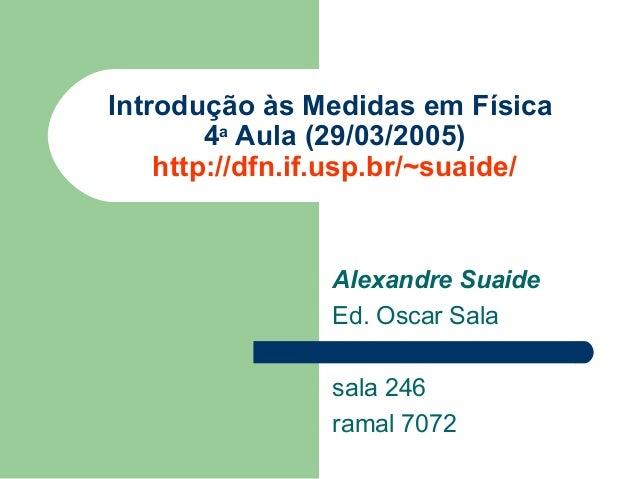 Introdução às Medidas em Física        4a Aula (29/03/2005)    http://dfn.if.usp.br/~suaide/                Alexandre Suai...