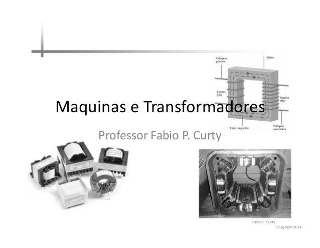 Maquinas e Transformadores Professor Fabio P. Curty  Fabio P. Curty Copyright 2014