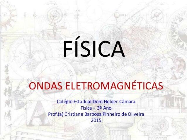 FÍSICA ONDAS ELETROMAGNÉTICAS Colégio Estadual Dom Helder Câmara Física - 3º Ano Prof.(a) Cristiane Barbosa Pinheiro de Ol...