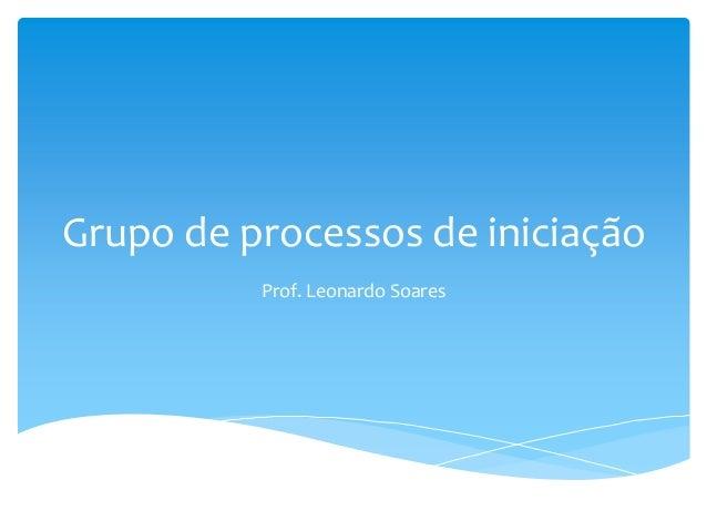 Grupo de processos de iniciação          Prof. Leonardo Soares