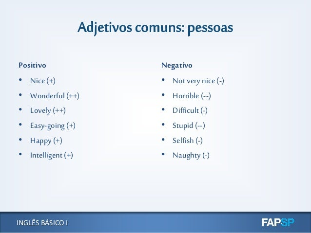 INGLÊS BÁSICO I Positivo • Nice (+) • Wonderful (++) • Lovely (++) • Easy-going (+) • Happy (+) • Intelligent (+) Negativo...