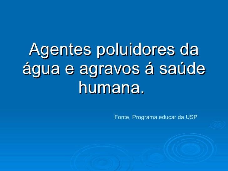 Agentes poluidores da água e agravos á saúde humana.  Fonte: Programa educar da USP