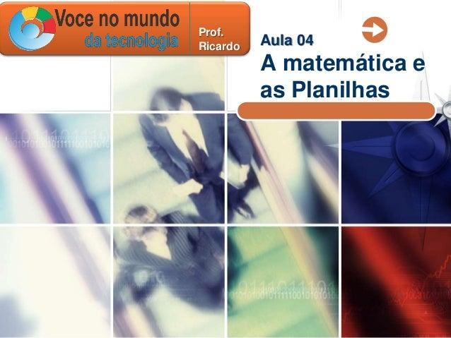 Prof.Ricardo   Aula 04          A matemática e          as Planilhas