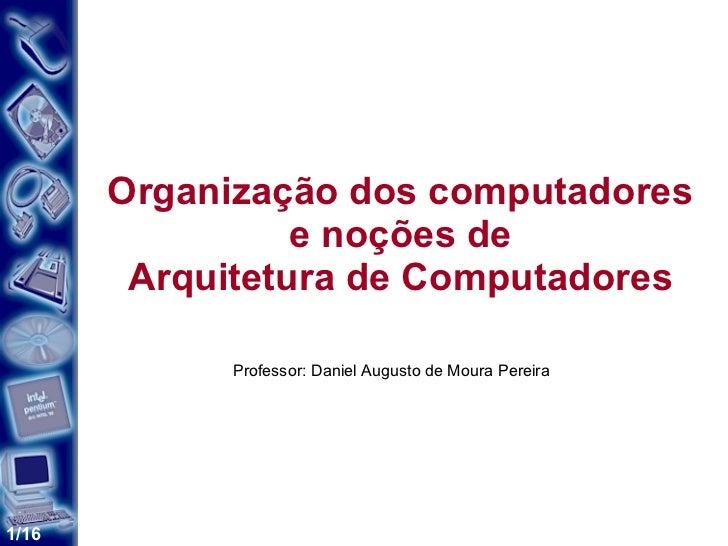 Organização dos computadores e noções de Arquitetura de Computadores Professor: Daniel Augusto de Moura Pereira