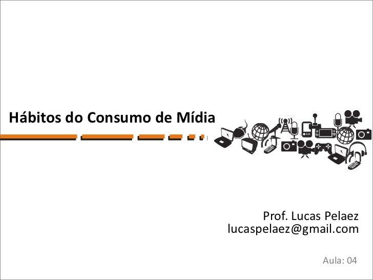 Hábitos do Consumo de Mídia                                    Prof. Lucas Pelaez                              lucaspelaez...