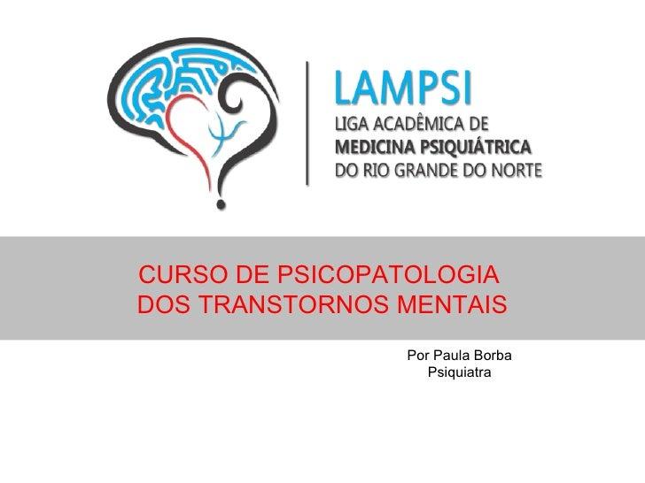 CURSO DE PSICOPATOLOGIADOS TRANSTORNOS MENTAIS                Por Paula Borba                   Psiquiatra