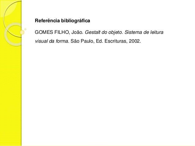 Referência bibliográfica GOMES FILHO, João. Gestalt do objeto. Sistema de leitura visual da forma. São Paulo, Ed. Escritur...