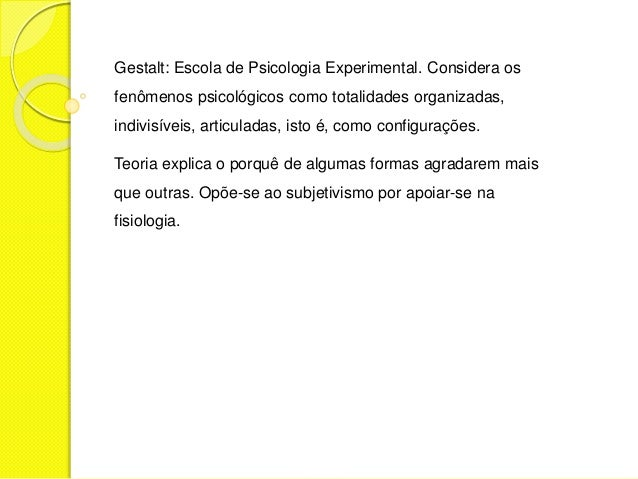 Gestalt: Escola de Psicologia Experimental. Considera os fenômenos psicológicos como totalidades organizadas, indivisíveis...