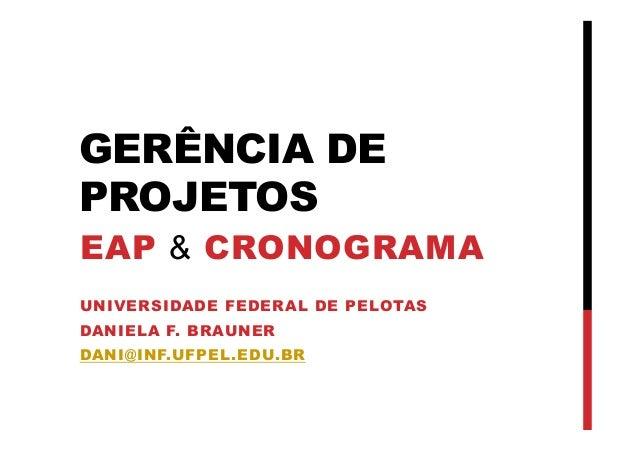 GERÊNCIA DE PROJETOS EAP & CRONOGRAMA UNIVERSIDADE FEDERAL DE PELOTAS DANIELA F. BRAUNER DANI@INF.UFPEL.EDU.BR