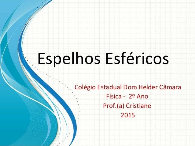 Espelhos Esféricos Colégio Estadual Dom Helder Câmara Física - 2º Ano Prof.(a) Cristiane 2015