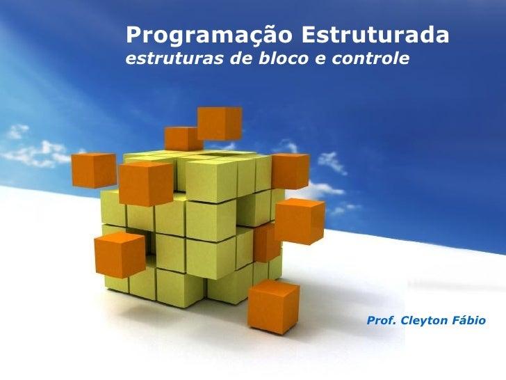 Programação Estruturadaestruturas de bloco e controle                                  Prof. Cleyton Fábio      Free Power...
