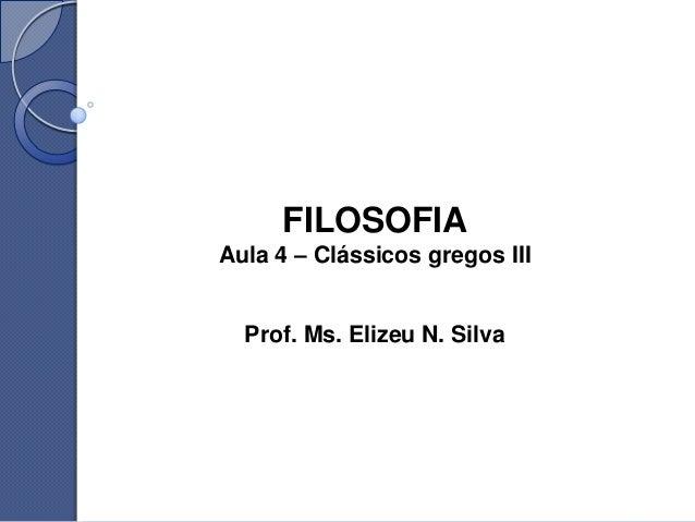 FILOSOFIAAula 4 – Clássicos gregos III  Prof. Ms. Elizeu N. Silva