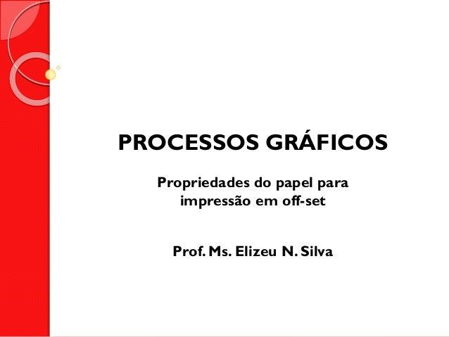 PROCESSOS GRÁFICOS Propriedades do papel para impressão em off-set  Prof. Ms. Elizeu N. Silva