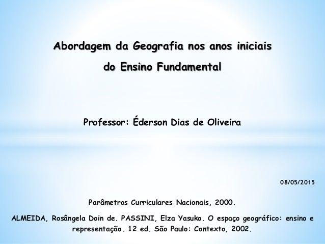 Abordagem da Geografia nos anos iniciais do Ensino Fundamental Professor: Éderson Dias de Oliveira Parâmetros Curriculares...