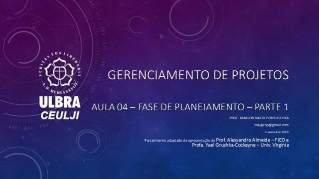 GERENCIAMENTO DE PROJETOS AULA 04 – FASE DE PLANEJAMENTO – PARTE 1 PROF. MAIGON NACIB PONTUSCHKA maigonp@gmail.com 1 semes...